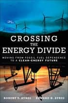Crossing the Energy Divide - Moving from Fossil Fuel Dependence to a Clean-Energy Future eBook by Robert Ayres, Edward Ayres
