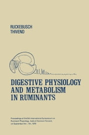 Digestive Physiology and Metabolism in Ruminants - Proceedings of the 5th International Symposium on Ruminant Physiology, held at Clermont — Ferrand, on 3rd–7th September, 1979 ebook by Y. Ruckebusch,P. Thivend