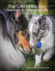 The Gifts of the Day: Traveling and Camping With Dogs ebook by Linda Burek, Regis Burek