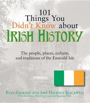 101 Things You Didn't Know about Irish History: The People, Places, Culture, and Tradition of the Emerald Isle ebook by Hackney, Ryan