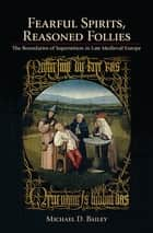 Fearful Spirits, Reasoned Follies - The Boundaries of Superstition in Late Medieval Europe ebook by Michael D. Bailey