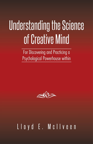 Understanding the Science of Creative Mind - For Discovering and Practicing a Psychological Powerhouse within ebook by Lloyd E. McIlveen