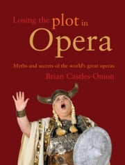 Losing the Plot in Opera - Myths and secrets of the world`s great operas ebook by Brian Castles-Onion