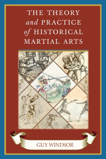 The Theory and Practice of Historical Martial Arts ebook by Guy Windsor