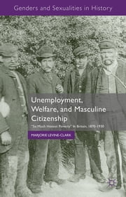 "Unemployment, Welfare, and Masculine Citizenship - ""So Much Honest Poverty"" in Britain, 1870-1930 ebook by Marjorie Levine-Clark"