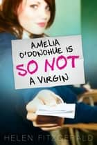 Amelia O'Donohue Is So Not a Virgin eBook by Helen FitzGerald