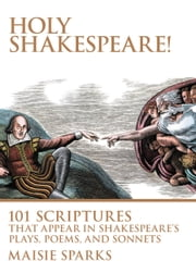 Holy Shakespeare! - 101 Scriptures That Appear in Shakespeare's Plays, Poems, and Sonnets ebook by Maisie Sparks