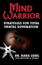 Mind Warrior - Strategies for Total Mental Domination 電子書 by Christopher B Prowant, Dr. Haha Lung