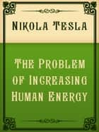 The Problem of Increasing Human Energy ebook by Nikola Tesla