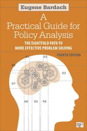 Practical Guide for Policy Analysis - The Eightfold Path to More Effective Problem Solving ebook by Eugene S. Bardach