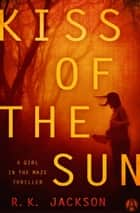 Kiss of the Sun - A Girl in the Maze Thriller ebook by R.K. Jackson