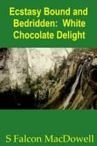 Ecstasy Bound and Bedridden: White Chocolate Delight ebook by S Falcon MacDowell