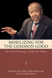 Mobilizing for the Common Good - The Lived Theology of John M. Perkins ebook by Peter Slade,Charles Marsh,Peter Goodwin Heltzel