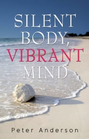 Silent Body, Vibrant Mind - Living With Motor Neurone Disease ebook by Peter Anderson