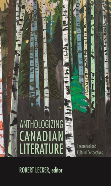 Anthologizing Canadian Literature - Theoretical and Cultural Perspectives ebook by
