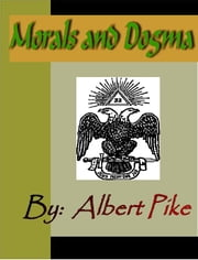 MORALS and DOGMA of the Ancient and Accepted Scottish Rite of Freemasonry ebook by Pike, Albert