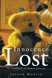 Innocence Lost - The Sexualization of Children in America ebook by Joseph Martin