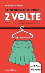 La gonna che visse due volte - Crea con l'upcycling il tuo guardaroba ebook by Alberto Saccavini