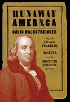 Runaway America - Benjamin Franklin, Slavery, and the American Revolution ebook by David Waldstreicher