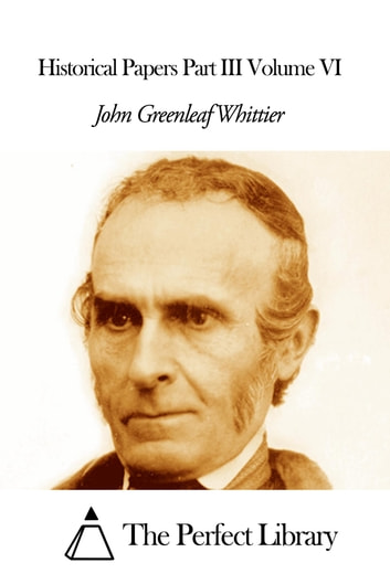 Historical Papers Part III Volume VI ebook by John Greenleaf Whittier