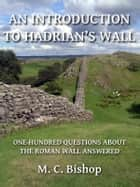 An Introduction to Hadrian's Wall: One Hundred Questions About the Roman Wall Answered ebook by M. C. Bishop