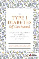 The Type 1 Diabetes Self-Care Manual - A Complete Guide to Type 1 Diabetes Across the Lifespan ebook by Anne Peters, Erika Gebel Berg, Jamie Wood,...