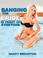 Banging the Bride in Front of Everyone (A Public Wedding Sex Gangbang Erotica Story) ebook by Nancy Brockton