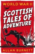 World War II: Scottish Tales of Adventure ebook by Allan Burnett