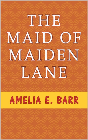 "The Maid of Maiden Lane - A Sequel to ""The Bow of Orange Ribbon."" A Love Story ebook by Amelia E. Barr"