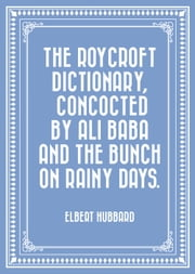 The Roycroft Dictionary, Concocted by Ali Baba and the Bunch on Rainy Days. ebook by Elbert Hubbard