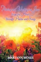 Praising and Worshipping Jesus from the Heart Through Psalms and Songs ebook by MaryAnn Moses