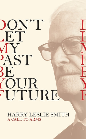 Don't Let My Past Be Your Future - A Call to Arms ebook by Harry Leslie Smith