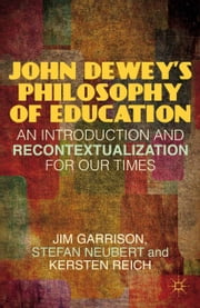 John Dewey's Philosophy of Education - An Introduction and Recontextualization for Our Times ebook by J. Garrison,S. Neubert,K. Reich