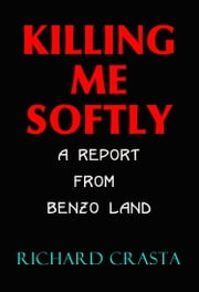 Killing Me Softly: A Report from Benzo Land ebook by Richard Crasta