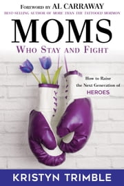 Moms Who Stay and Fight - How to Raise the Next Generation of Heroes ebook by Kristyn Trimble