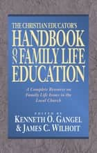 The Christian Educator's Handbook on Family Life Education ebook by Kenneth O. Gangel, James C. Wilhoit