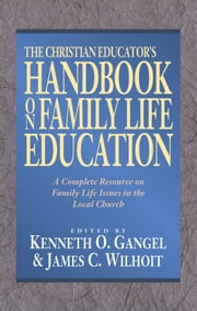 The Christian Educator's Handbook on Family Life Education ebook by Kenneth O. Gangel,James C. Wilhoit