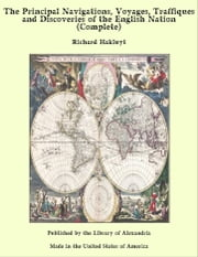 The Principal Navigations, Voyages, Traffiques and Discoveries of the English Nation (Complete) ebook by Richard Hakluyt