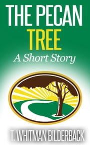 The Pecan Tree - A Short Story ebook by T. Whitman Bilderback