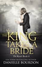 The King Takes A Bride - The Royals Book 4 ebook by Danielle Bourdon