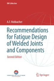 Recommendations for Fatigue Design of Welded Joints and Components ebook by A. F. Hobbacher