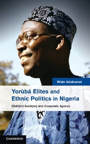 Yorùbá Elites and Ethnic Politics in Nigeria - Ọbáfemi Awólowo and Corporate Agency ebook by Wale Adebanwi