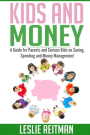 Kids and Money - A Guide For Parents and Curious Kids on Saving, Spending and Money Mgmt ebook by Leslie Reitman