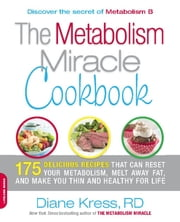 The Metabolism Miracle Cookbook - 175 Delicious Meals that Can Reset Your Metabolism, Melt Away Fat, and Make You Thin and Healthy for Life ebook by Diane Kress
