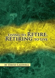 Living to Retire-Retiring to Live ebook by David Lasswell