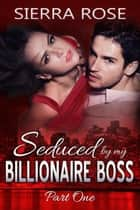 Seduced By My Billionaire Boss - The Billionaire Boss Series, #1 ebook by
