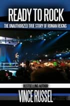 Ready to Rock: The Unauthorized True Story of Roman Reigns ebook by Vince Russel