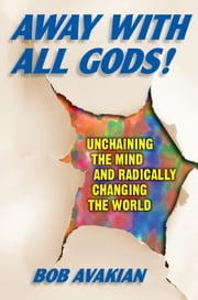 Away With All Gods! - Unchaining the Mind and Radically Changing the World ebook by Bob Avakian