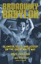 Broadway Babylon - Glamour, Glitz, and Gossip on the Great White Way eBook by Boze Hadleigh