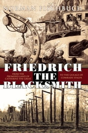 Friedrich the Blacksmith - From The Promised Land of Catherine the Great to the Gulags of Comrade ebook by Norman Fischbuch